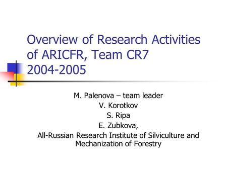 Overview of Research Activities of ARICFR, Team CR7 2004-2005 M. Palenova – team leader V. Korotkov S. Ripa E. Zubkova, All-Russian Research Institute.