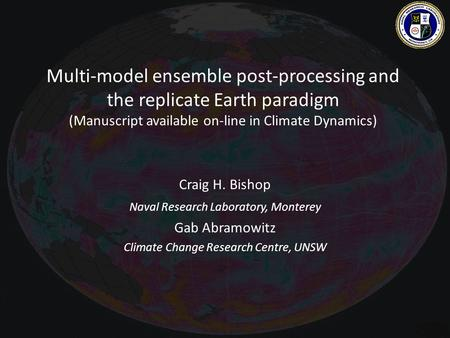 Multi-model ensemble post-processing and the replicate Earth paradigm (Manuscript available on-line in Climate Dynamics) Craig H. Bishop Naval Research.
