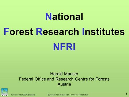 12 th November 2004, BrusselsEuropean Forest Research – Outlook for the Future 1 National Forest Research Institutes NFRI Harald Mauser Federal Office.