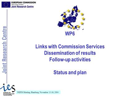 NEFIS Meeting, Hamburg, November 15-16, 2004 WP6 Links with Commission Services Dissemination of results Follow-up activities Status and plan.