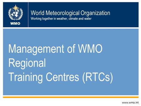 World Meteorological Organization Working together in weather, climate and water Management of WMO Regional Training Centres (RTCs) www.wmo.int WMO.