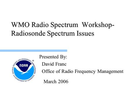 WMO Radio Spectrum Workshop- Radiosonde Spectrum Issues Presented By: David Franc Office of Radio Frequency Management March 2006.