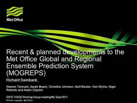 Recent & planned developments to the Met Office Global and Regional Ensemble Prediction System (MOGREPS) Richard Swinbank, Warren Tennant, Sarah Beare,