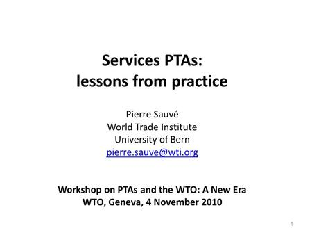 1 Services PTAs: lessons from practice Pierre Sauvé World Trade Institute University of Bern Workshop on PTAs and the WTO: A New Era.