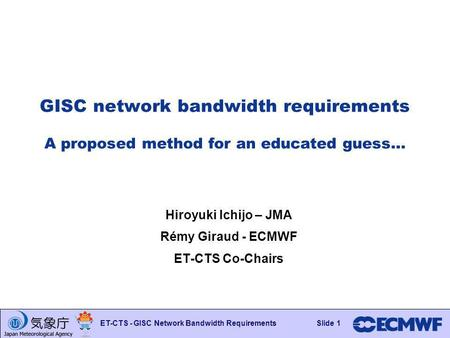 Slide 1 ET-CTS - GISC Network Bandwidth RequirementsSlide 1 GISC network bandwidth requirements A proposed method for an educated guess… Hiroyuki Ichijo.