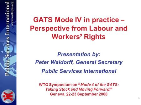 1 GATS Mode IV in practice – Perspective from Labour and Workers Rights Presentation by: Peter Waldorff, General Secretary Public Services International.