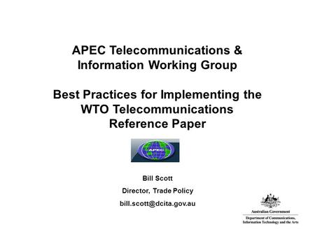 APEC Telecommunications & Information Working Group Best Practices for Implementing the WTO Telecommunications Reference Paper Bill Scott Director, Trade.