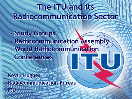The ITU and its Radiocommunication Sector - Study Groups - Radiocommunication Assembly - World Radiocommunication Conferences The ITU and its Radiocommunication.