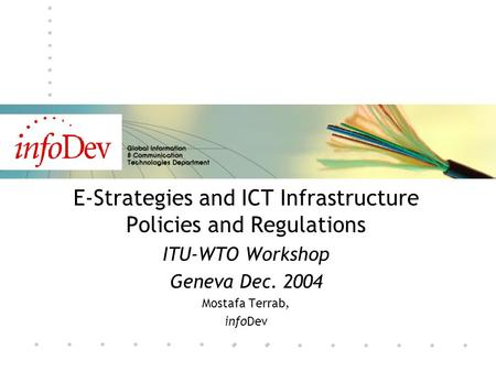 E-Strategies and ICT Infrastructure Policies and Regulations ITU-WTO Workshop Geneva Dec. 2004 Mostafa Terrab, infoDev.