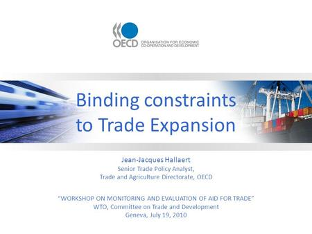 Binding constraints to Trade Expansion Jean-Jacques Hallaert Senior Trade Policy Analyst, Trade and Agriculture Directorate, OECD WORKSHOP ON MONITORING.