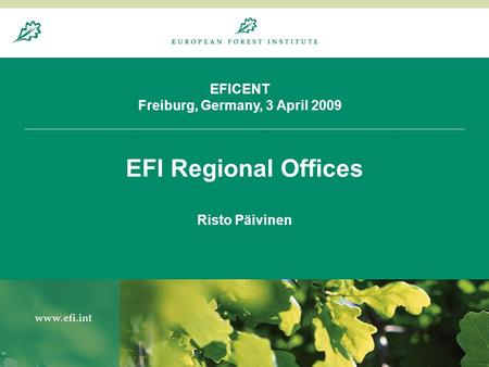 20.8.20041 EFICENT Freiburg, Germany, 3 April 2009 EFI Regional Offices Risto Päivinen.