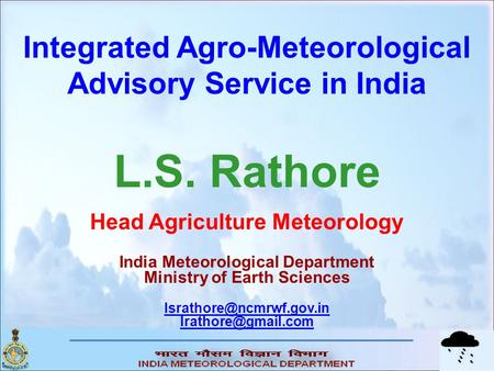Integrated Agro-Meteorological Advisory Service in India L.S. Rathore Head Agriculture Meteorology India Meteorological Department Ministry of Earth Sciences.