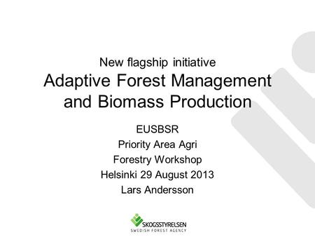 New flagship initiative Adaptive Forest Management and Biomass Production EUSBSR Priority Area Agri Forestry Workshop Helsinki 29 August 2013 Lars Andersson.