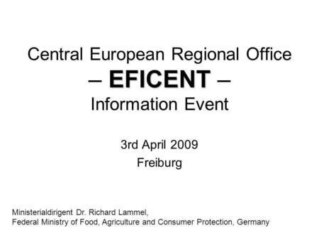 EFICENT Central European Regional Office – EFICENT – Information Event 3rd April 2009 Freiburg Ministerialdirigent Dr. Richard Lammel, Federal Ministry.