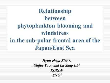 Relationship between phytoplankton blooming and windstress in the sub-polar frontal area of the Japan/East Sea Hyun-cheol Kim 1,2, Sinjae Yoo 1, and Im.