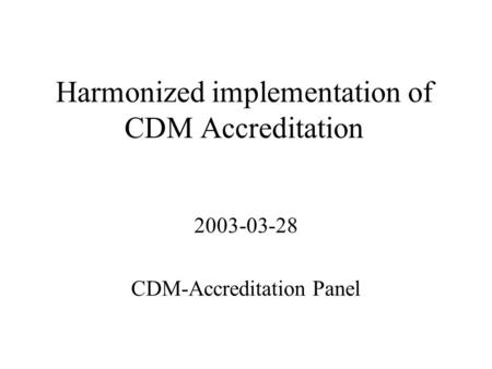 Harmonized implementation of CDM Accreditation 2003-03-28 CDM-Accreditation Panel.