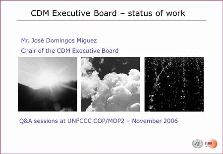 CDM Executive Board – status of work Q&A sessions at UNFCCC COP/MOP2 – November 2006 Mr. José Domingos Miguez Chair of the CDM Executive Board.