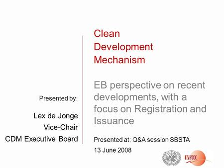 Presented by: Lex de Jonge Vice-Chair CDM Executive Board Clean Development Mechanism EB perspective on recent developments, with a focus on Registration.