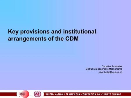 Key provisions and institutional arrangements of the CDM Christine Zumkeller UNFCCC/Cooperative Mechanisms