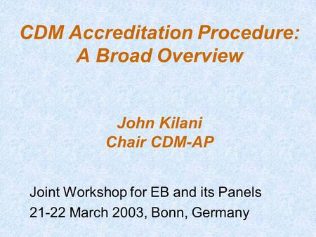 CDM Accreditation Procedure: A Broad Overview John Kilani Chair CDM-AP Joint Workshop for EB and its Panels 21-22 March 2003, Bonn, Germany.