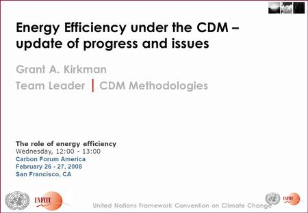 Energy Efficiency under the CDM – update of progress and issues Grant A. Kirkman Team Leader | CDM Methodologies The role of energy efficiency Wednesday,