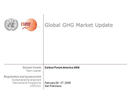 Global GHG Market Update Daniele Violetti Team Leader Registration and Issuance Unit Sustainable Development Mechanisms Programme UNFCCC Carbon Forum America.