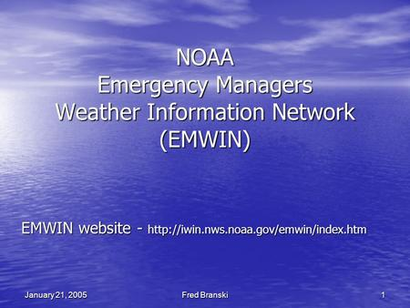 Fred Branski 1 January 21, 2005 NOAA Emergency Managers Weather Information Network (EMWIN) EMWIN website -
