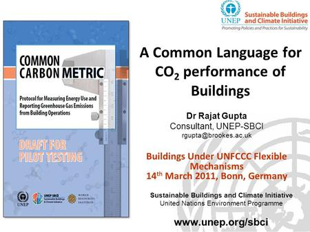 A Common Language for CO 2 performance of Buildings Dr Rajat Gupta Consultant, UNEP-SBCI Buildings Under UNFCCC Flexible Mechanisms.