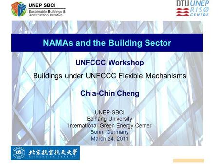 NAMAs and the Building Sector UNFCCC Workshop Buildings under UNFCCC Flexible Mechanisms Chia-Chin Cheng UNEP-SBCI Beihang University International Green.