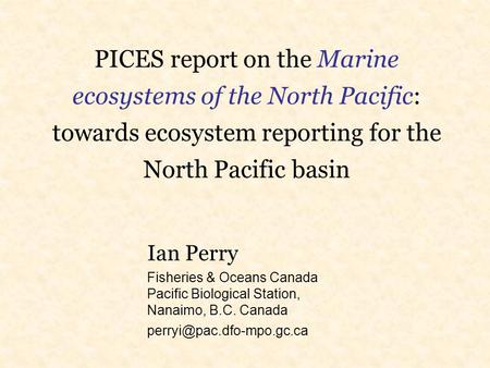 PICES report on the Marine ecosystems of the North Pacific: towards ecosystem reporting for the North Pacific basin Ian Perry Fisheries & Oceans Canada.