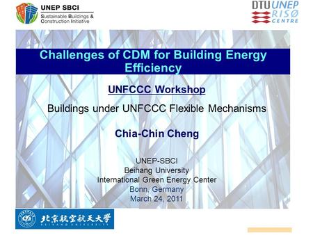 Challenges of CDM for Building Energy Efficiency UNFCCC Workshop Buildings under UNFCCC Flexible Mechanisms Chia-Chin Cheng UNEP-SBCI Beihang University.