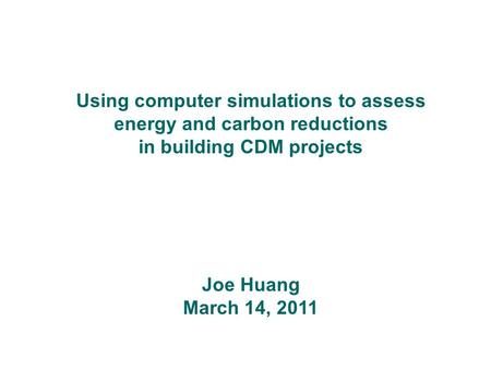 Using computer simulations to assess energy and carbon reductions in building CDM projects Joe Huang March 14, 2011.