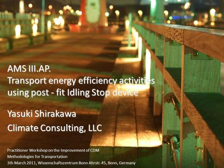 1 Yasuki Shirakawa Climate Consulting, LLC AMS III.AP. Transport energy efficiency activities using post - fit Idling Stop device Practitioner Workshop.