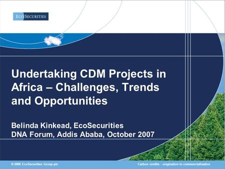 Carbon credits - origination to commercialisation© 2006 EcoSecurities Group plc Undertaking CDM Projects in Africa – Challenges, Trends and Opportunities.