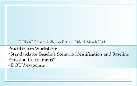 Practitioners Workshop: Standards for Baseline Scenario Identification and Baseline Emission Calculations - DOE Viewpoints DOE/AE Forum | Werner Betzenbichler.