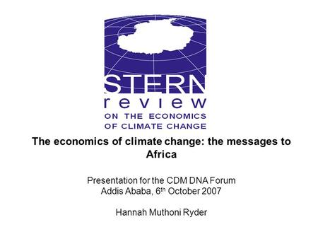 The economics of climate change: the messages to Africa Presentation for the CDM DNA Forum Addis Ababa, 6 th October 2007 Hannah Muthoni Ryder.