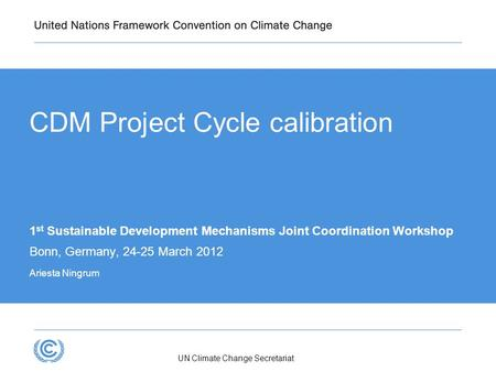 UN Climate Change Secretariat CDM Project Cycle calibration 1 st Sustainable Development Mechanisms Joint Coordination Workshop Bonn, Germany, 24-25 March.
