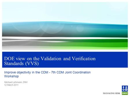 Michael Lehmann, DNV 12 March 2011 DOE view on the Validation and Verification Standards (VVS) Improve objectivity in the CDM - 7th CDM Joint Coordination.