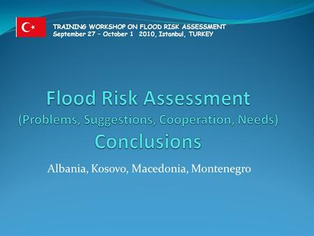 Albania, Kosovo, Macedonia, Montenegro TRAINING WORKSHOP ON FLOOD RISK ASSESSMENT September 27 – October 1 2010, Istanbul, TURKEY.