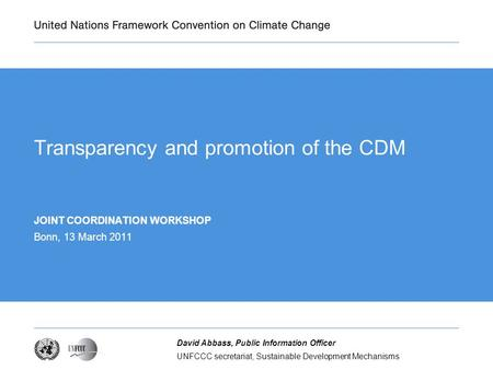 UNFCCC secretariat, Sustainable Development Mechanisms David Abbass, Public Information Officer Transparency and promotion of the CDM JOINT COORDINATION.