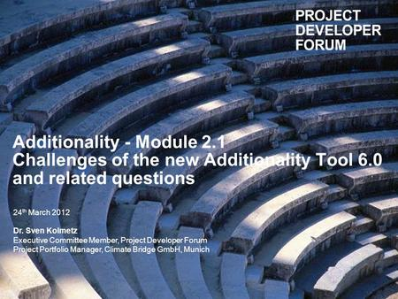 Additionality - Module 2.1 Challenges of the new Additionality Tool 6.0 and related questions 24 th March 2012 Dr. Sven Kolmetz Executive Committee Member,
