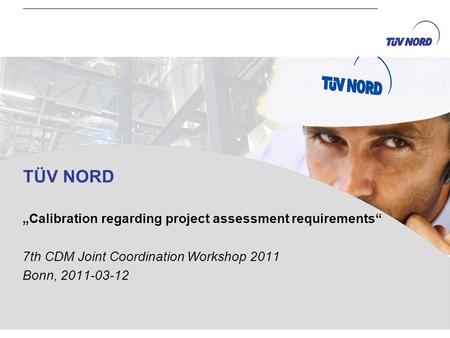 TÜV NORD Calibration regarding project assessment requirements 7th CDM Joint Coordination Workshop 2011 Bonn, 2011-03-12.