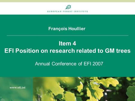 François Houllier Item 4 EFI Position on research related to GM trees Annual Conference of EFI 2007.