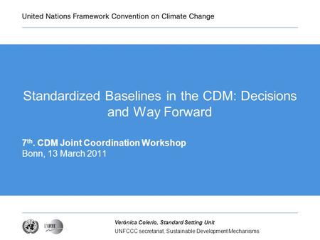 UNFCCC secretariat, Sustainable Development Mechanisms Verónica Colerio, Standard Setting Unit Standardized Baselines in the CDM: Decisions and Way Forward.