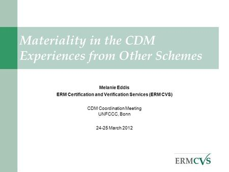 . Melanie Eddis ERM Certification and Verification Services (ERM CVS) CDM Coordination Meeting UNFCCC, Bonn 24-25 March 2012 Materiality in the CDM Experiences.