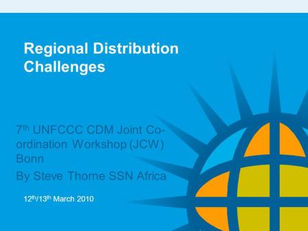 Regional Distribution Challenges 7 th UNFCCC CDM Joint Co- ordination Workshop (JCW) Bonn By Steve Thorne SSN Africa 12 th /13 th March 2010.