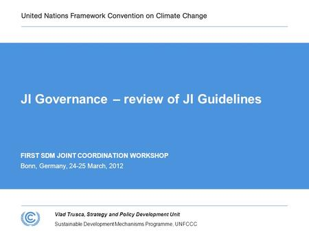 Sustainable Development Mechanisms Programme, UNFCCC Vlad Trusca, Strategy and Policy Development Unit JI Governance – review of JI Guidelines FIRST SDM.