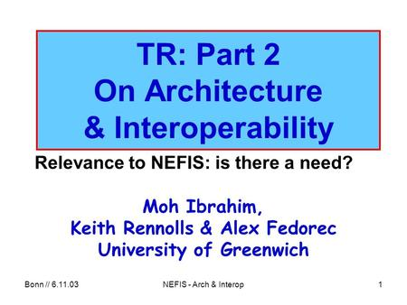 Bonn // 6.11.03NEFIS - Arch & Interop1 TR: Part 2 On Architecture & Interoperability Relevance to NEFIS: is there a need? Moh Ibrahim, Keith Rennolls &