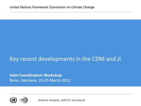 Key recent developments in the CDM and JI Joint Coordination Workshop Bonn, Germany, 24-25 March 2012 Andrew Howard, UNFCCC secretariat.