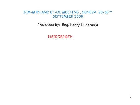 1 ICM-MTN AND ET-OI MEETING, GENEVA 23-26 TH SEPTEMBER 2008 Presented by: Eng. Henry N. Karanja NAIROBI RTH.